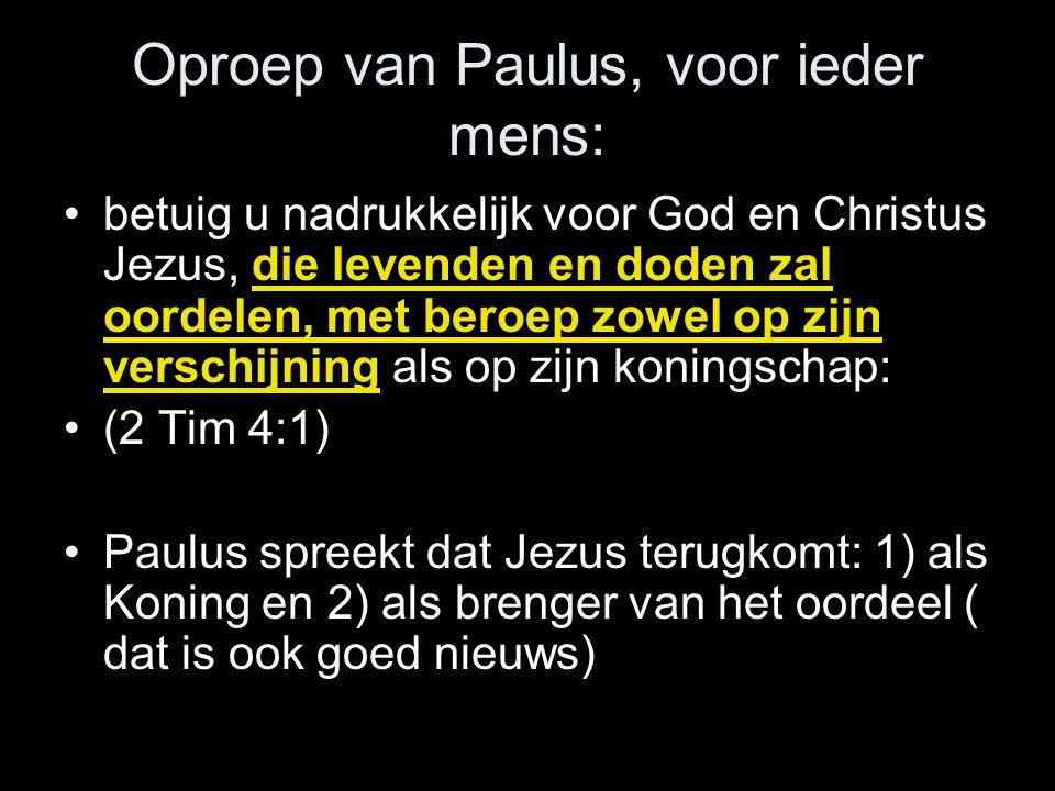 Oproep van Paulus, voor ieder mens: •betuig u nadrukkelijk voor God en Christus Jezus, die levenden en doden zal oordelen, met beroep zowel op zijn verschijning als op zijn koningschap: •(2 Tim 4:1) •Paulus spreekt dat Jezus terugkomt: 1) als Koning en 2) als brenger van het oordeel ( dat is ook goed nieuws)