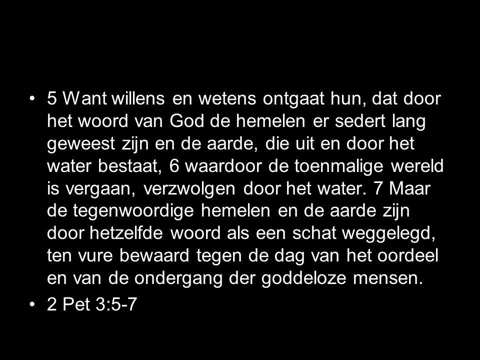 •5 Want willens en wetens ontgaat hun, dat door het woord van God de hemelen er sedert lang geweest zijn en de aarde, die uit en door het water bestaat, 6 waardoor de toenmalige wereld is vergaan, verzwolgen door het water.