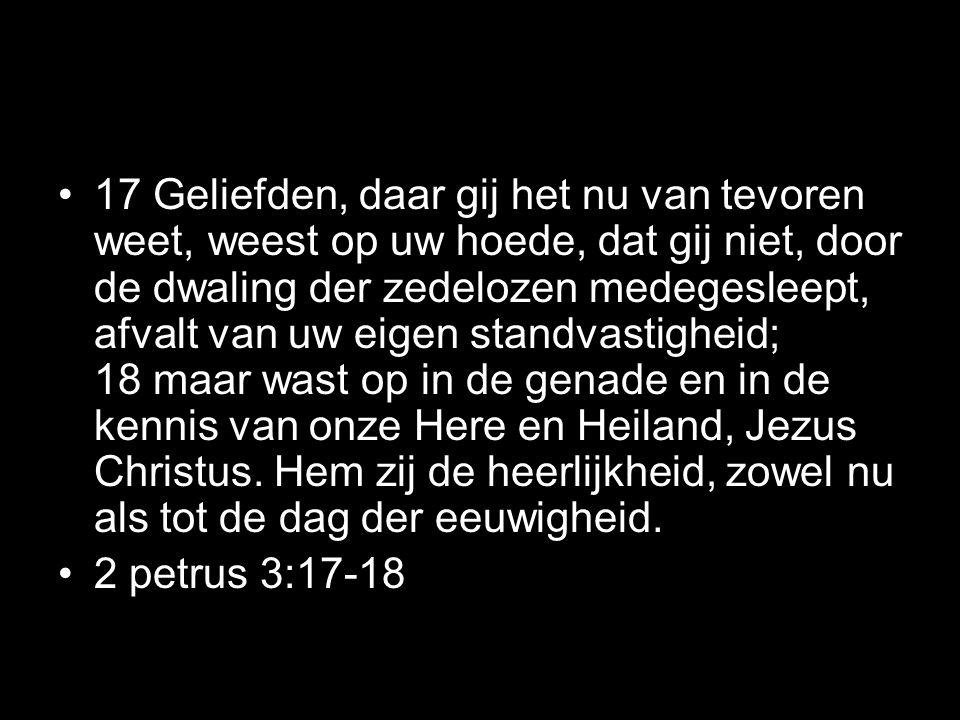 •17 Geliefden, daar gij het nu van tevoren weet, weest op uw hoede, dat gij niet, door de dwaling der zedelozen medegesleept, afvalt van uw eigen standvastigheid; 18 maar wast op in de genade en in de kennis van onze Here en Heiland, Jezus Christus.