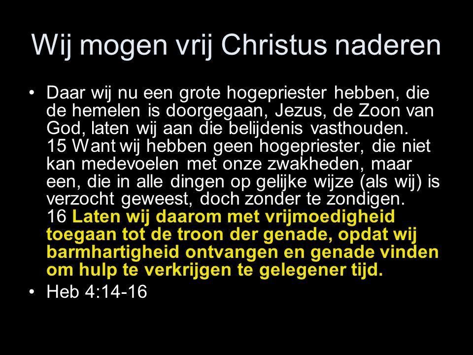 Wij mogen vrij Christus naderen •Daar wij nu een grote hogepriester hebben, die de hemelen is doorgegaan, Jezus, de Zoon van God, laten wij aan die belijdenis vasthouden.