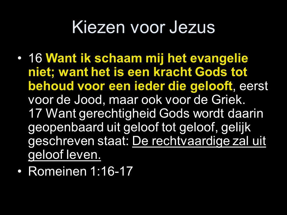 Kiezen voor Jezus •16 Want ik schaam mij het evangelie niet; want het is een kracht Gods tot behoud voor een ieder die gelooft, eerst voor de Jood, maar ook voor de Griek.
