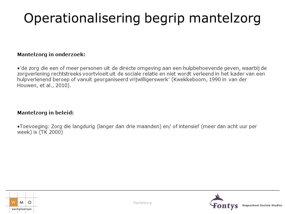 """Mantelzorg Operationalisering begrip mantelzorg Mantelzorg in onderzoek: •""""de zorg die een of meer personen uit de directe omgeving aan een hulpbehoev"""