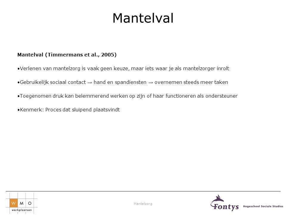 Mantelzorg Mantelval Mantelval (Timmermans et al., 2005) •Verlenen van mantelzorg is vaak geen keuze, maar iets waar je als mantelzorger inrolt •Gebru