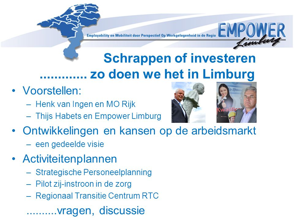 Schrappen of investeren............. zo doen we het in Limburg •Voorstellen: –Henk van Ingen en MO Rijk –Thijs Habets en Empower Limburg •Ontwikkeling
