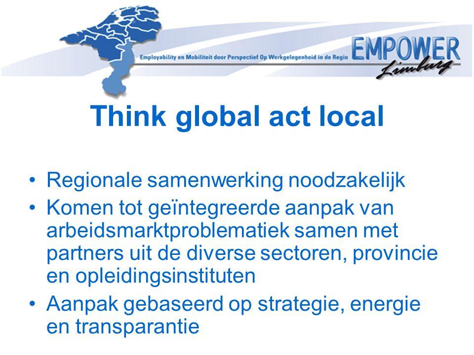 Think global act local •Regionale samenwerking noodzakelijk •Komen tot geïntegreerde aanpak van arbeidsmarktproblematiek samen met partners uit de div