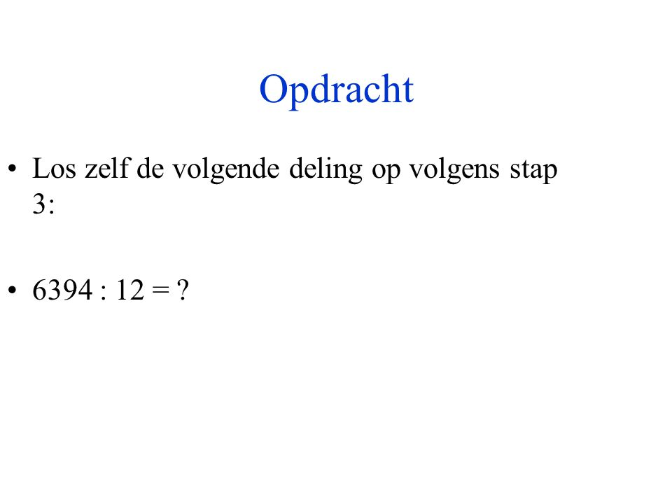 Opdracht •Los zelf de volgende deling op volgens stap 3: •6394 : 12 = ?