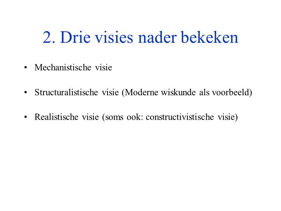 2. Drie visies nader bekeken •Mechanistische visie •Structuralistische visie (Moderne wiskunde als voorbeeld) •Realistische visie (soms ook: construct