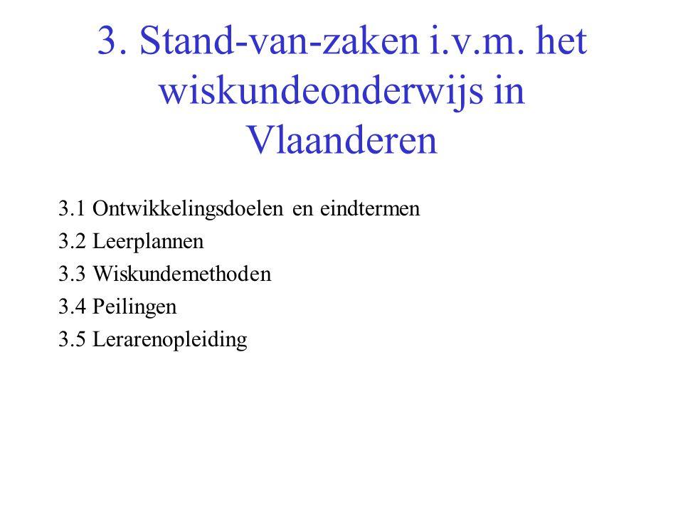 3. Stand-van-zaken i.v.m. het wiskundeonderwijs in Vlaanderen 3.1 Ontwikkelingsdoelen en eindtermen 3.2 Leerplannen 3.3 Wiskundemethoden 3.4 Peilingen