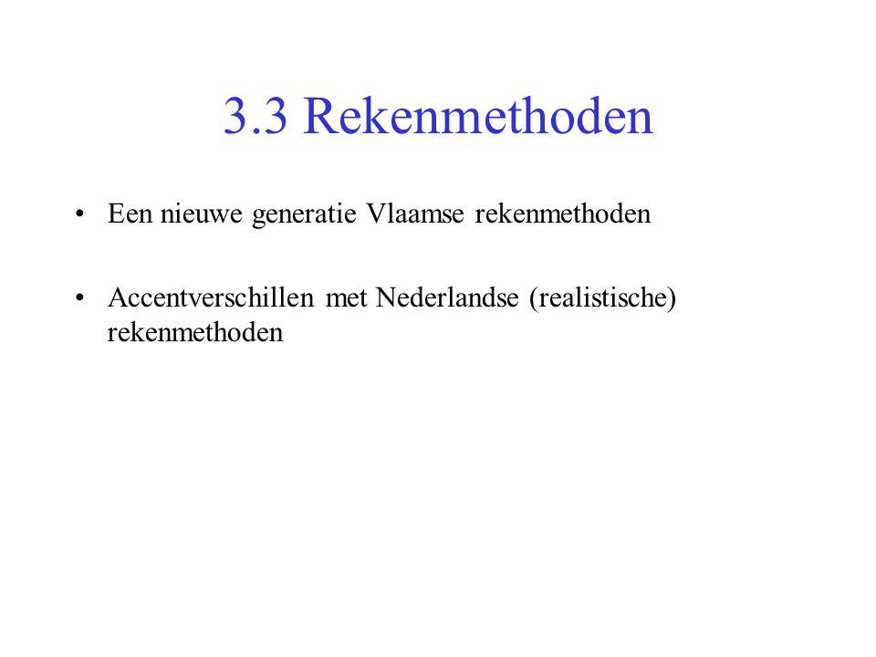 3.3 Rekenmethoden •Een nieuwe generatie Vlaamse rekenmethoden •Accentverschillen met Nederlandse (realistische) rekenmethoden