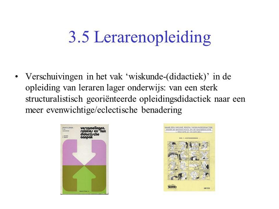 3.5 Lerarenopleiding •Verschuivingen in het vak 'wiskunde-(didactiek)' in de opleiding van leraren lager onderwijs: van een sterk structuralistisch ge