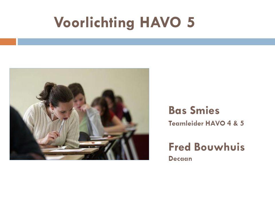Voorlichting HAVO 5 Bas Smies Teamleider HAVO 4 & 5 Fred Bouwhuis Decaan