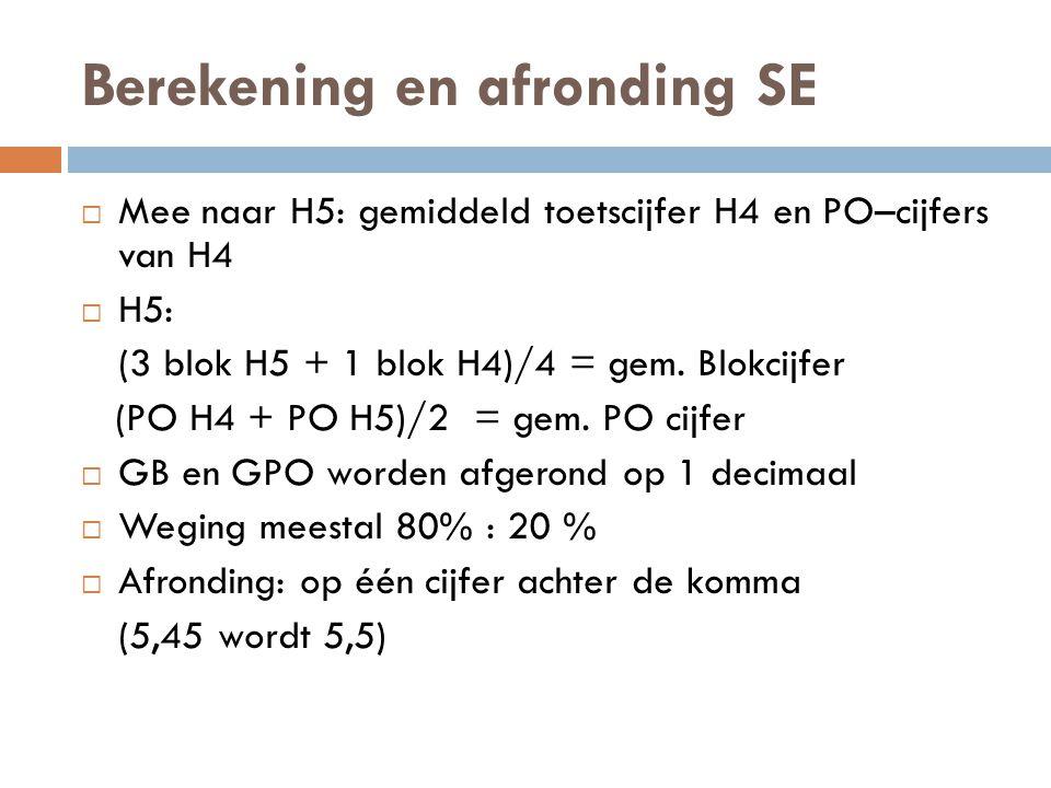 Berekening en afronding SE  Mee naar H5: gemiddeld toetscijfer H4 en PO–cijfers van H4  H5: (3 blok H5 + 1 blok H4)/4 = gem.