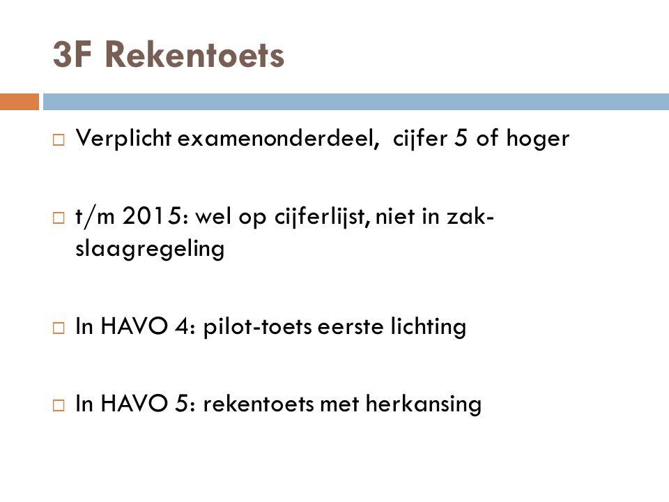 3F Rekentoets  Verplicht examenonderdeel, cijfer 5 of hoger  t/m 2015: wel op cijferlijst, niet in zak- slaagregeling  In HAVO 4: pilot-toets eerste lichting  In HAVO 5: rekentoets met herkansing