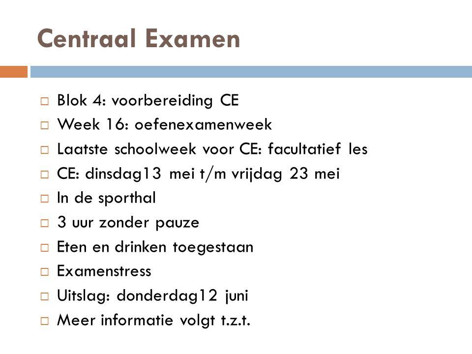 Centraal Examen  Blok 4: voorbereiding CE  Week 16: oefenexamenweek  Laatste schoolweek voor CE: facultatief les  CE: dinsdag13 mei t/m vrijdag 23