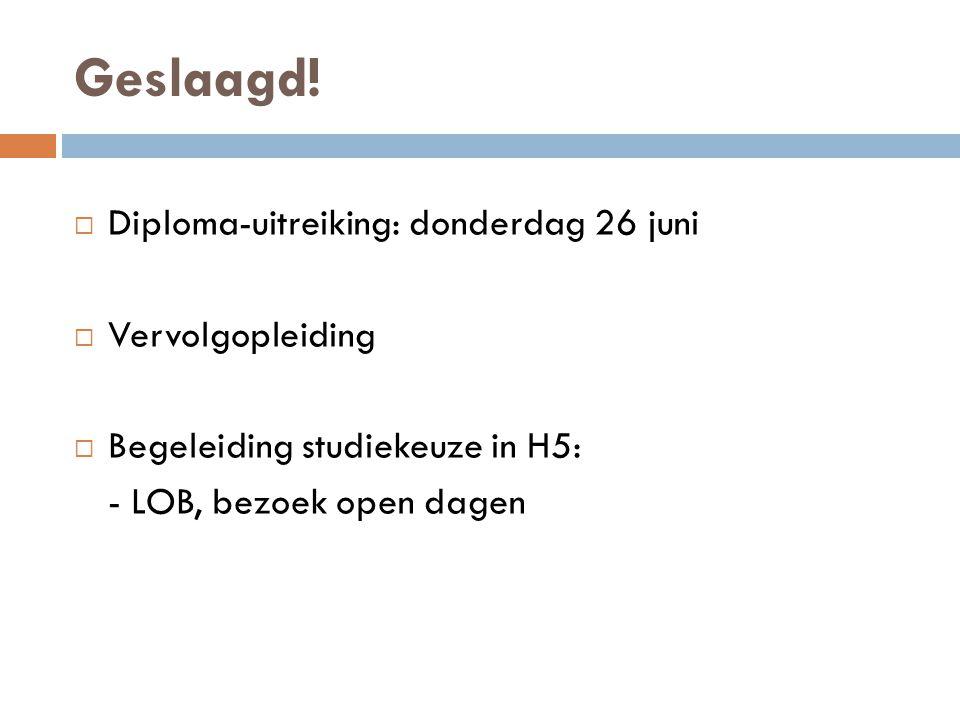 Geslaagd!  Diploma-uitreiking: donderdag 26 juni  Vervolgopleiding  Begeleiding studiekeuze in H5: - LOB, bezoek open dagen