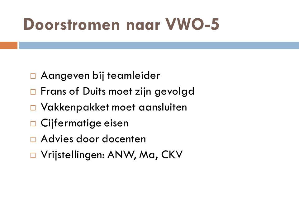 Doorstromen naar VWO-5  Aangeven bij teamleider  Frans of Duits moet zijn gevolgd  Vakkenpakket moet aansluiten  Cijfermatige eisen  Advies door docenten  Vrijstellingen: ANW, Ma, CKV