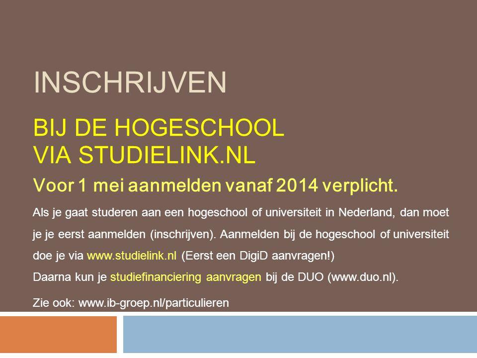 INSCHRIJVEN BIJ DE HOGESCHOOL VIA STUDIELINK.NL Voor 1 mei aanmelden vanaf 2014 verplicht. Als je gaat studeren aan een hogeschool of universiteit in