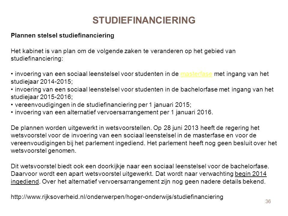 36 STUDIEFINANCIERING Plannen stelsel studiefinanciering Het kabinet is van plan om de volgende zaken te veranderen op het gebied van studiefinanciering: • invoering van een sociaal leenstelsel voor studenten in de masterfase met ingang van het studiejaar 2014-2015; • invoering van een sociaal leenstelsel voor studenten in de bachelorfase met ingang van het studiejaar 2015-2016; • vereenvoudigingen in de studiefinanciering per 1 januari 2015; • invoering van een alternatief vervoersarrangement per 1 januari 2016.