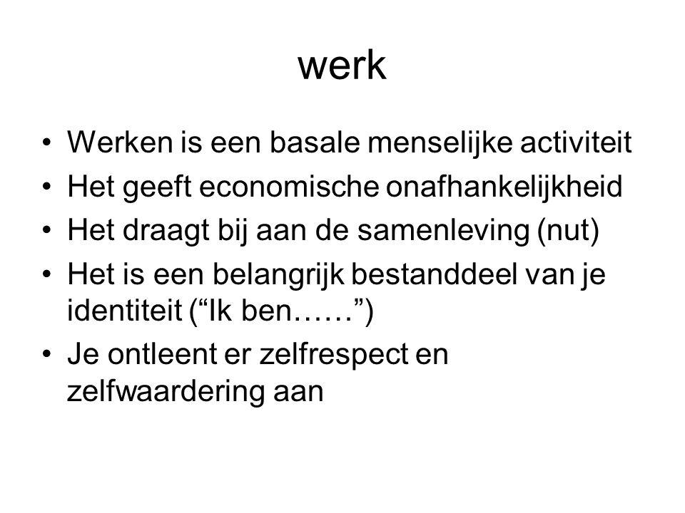 werk •Werken is een basale menselijke activiteit •Het geeft economische onafhankelijkheid •Het draagt bij aan de samenleving (nut) •Het is een belangr