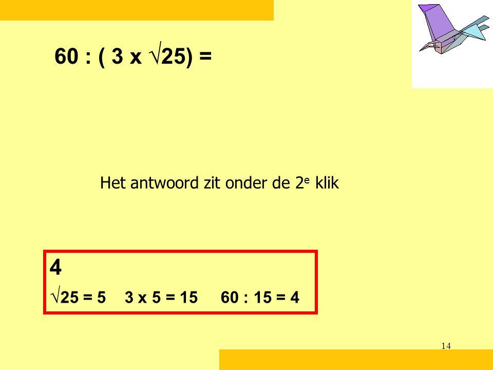 14 60 : ( 3 x √ 25) = 4 √ 25 = 5 3 x 5 = 15 60 : 15 = 4 Het antwoord zit onder de 2 e klik