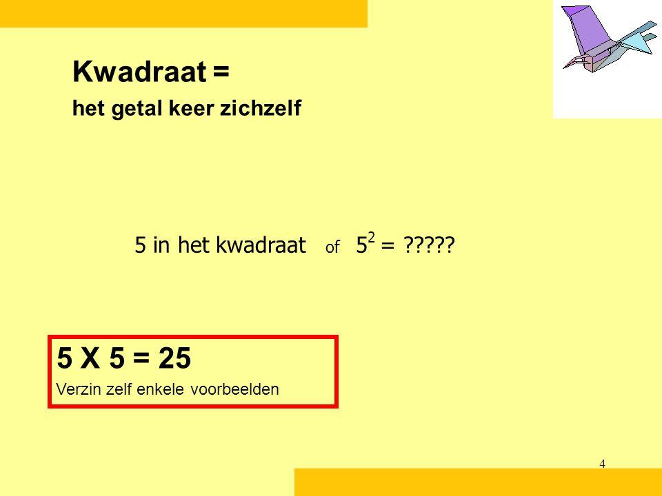 4 Kwadraat = het getal keer zichzelf 5 X 5 = 25 Verzin zelf enkele voorbeelden 5 in het kwadraat of 5 2 = ?????