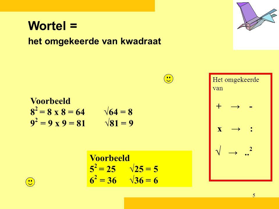 5 Voorbeeld 8 2 = 8 x 8 = 64 √64 = 8 9 2 = 9 x 9 = 81 √81 = 9 Wortel = het omgekeerde van kwadraat Het omgekeerde van + → - x → : √ →..
