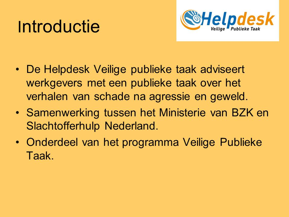 I ntroductie •De Helpdesk Veilige publieke taak adviseert werkgevers met een publieke taak over het verhalen van schade na agressie en geweld. •Samenw