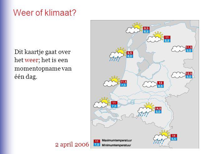 Weer of klimaat? 2 april 2006 Dit kaartje gaat over het weer; het is een momentopname van één dag.