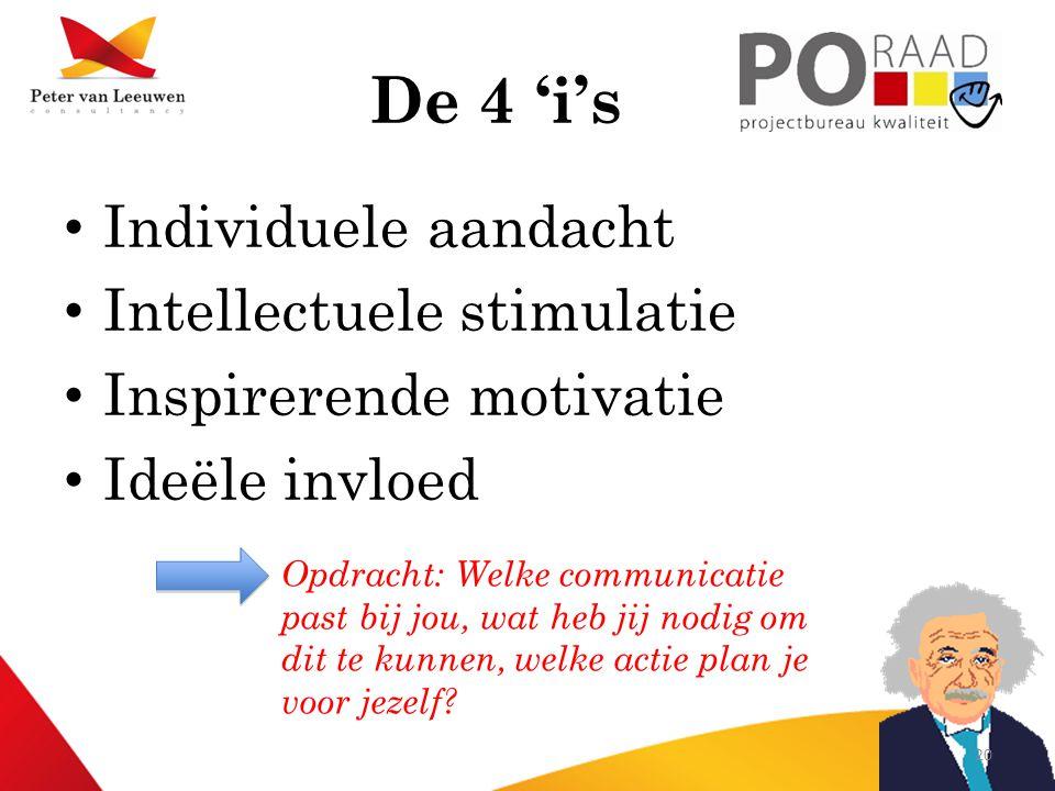 De 4 'i's • Individuele aandacht • Intellectuele stimulatie • Inspirerende motivatie • Ideële invloed Opdracht: Welke communicatie past bij jou, wat heb jij nodig om dit te kunnen, welke actie plan je voor jezelf.