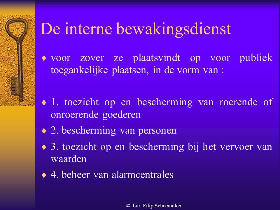 © Lic. Filip Scheemaker 2.3. De interne bewakingsdienst Definitie  elke dienst die door een natuurlijke of rechtspersoon ten eigen behoeve wordt geor