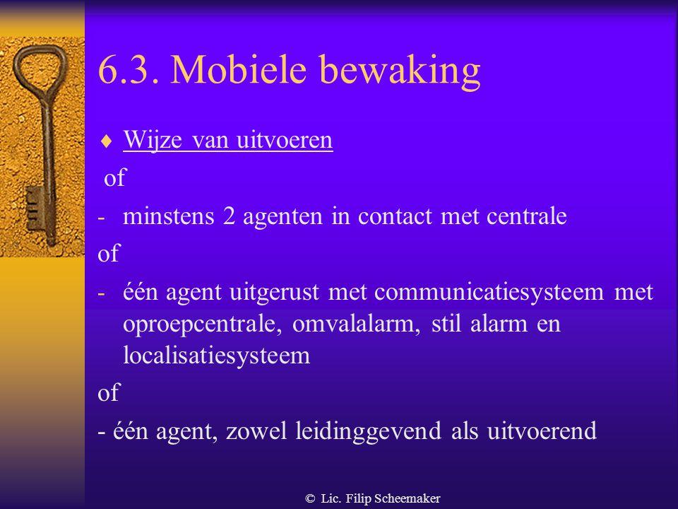© Lic. Filip Scheemaker 6.3. Mobiele bewaking  Definitie Bewaking van roerende en onroerende goederen waarbij de bewakingsagent zich op de openbare w