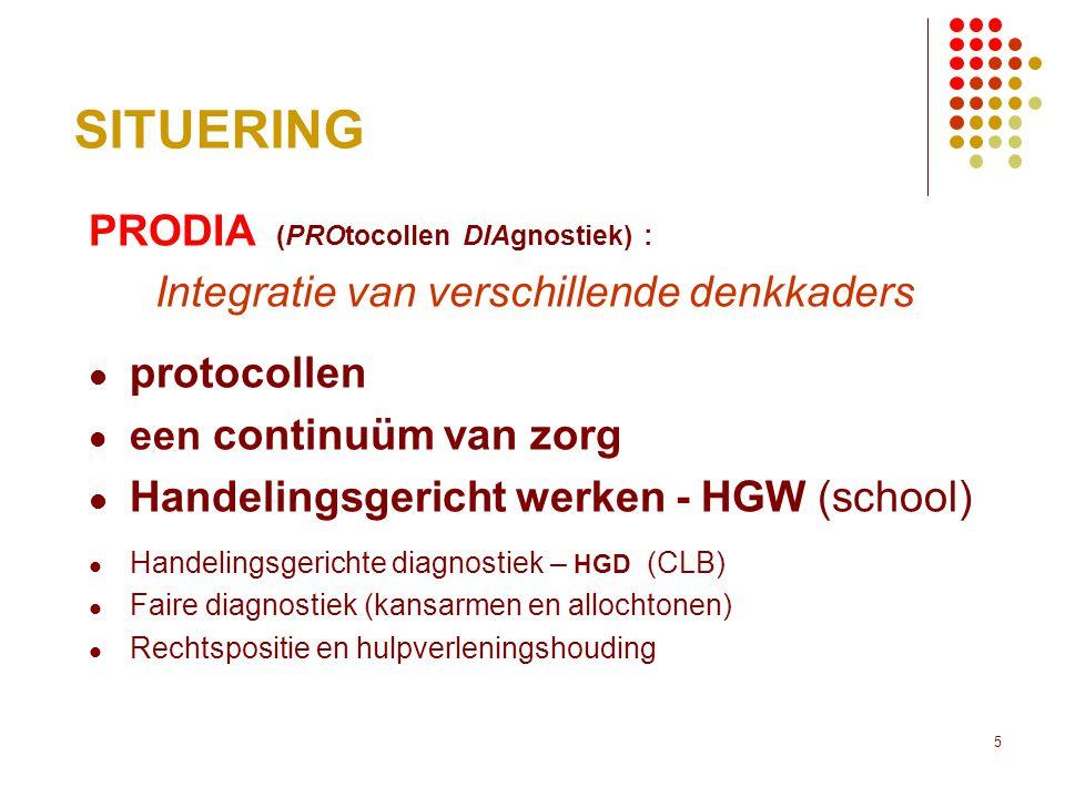 5 SITUERING PRODIA (PROtocollen DIAgnostiek) : Integratie van verschillende denkkaders  protocollen  een continuüm van zorg  Handelingsgericht werken - HGW (school)  Handelingsgerichte diagnostiek – HGD (CLB)  Faire diagnostiek (kansarmen en allochtonen)  Rechtspositie en hulpverleningshouding