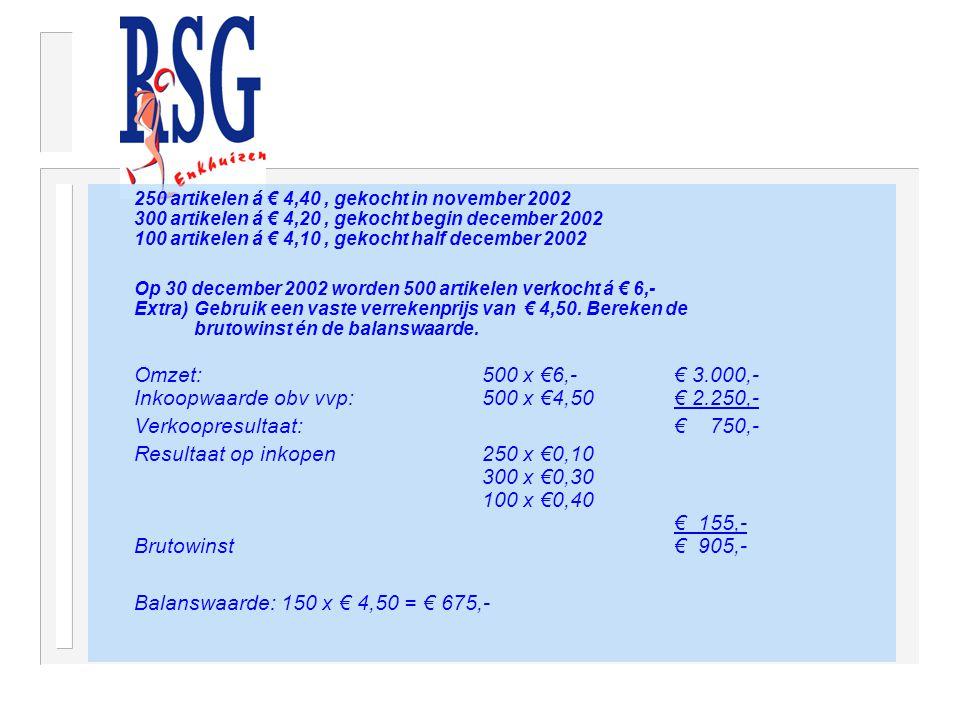 250 artikelen á € 4,40, gekocht in november 2002 300 artikelen á € 4,20, gekocht begin december 2002 100 artikelen á € 4,10, gekocht half december 2002 Op 30 december 2002 worden 500 artikelen verkocht á € 6,- Extra) Gebruik een vaste verrekenprijs van € 4,50.