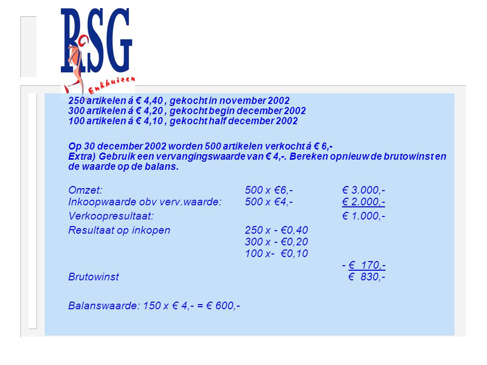 250 artikelen á € 4,40, gekocht in november 2002 300 artikelen á € 4,20, gekocht begin december 2002 100 artikelen á € 4,10, gekocht half december 2002 Op 30 december 2002 worden 500 artikelen verkocht á € 6,- Extra) Gebruik een vervangingswaarde van € 4,-.