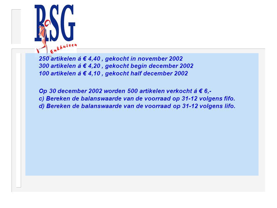 250 artikelen á € 4,40, gekocht in november 2002 300 artikelen á € 4,20, gekocht begin december 2002 100 artikelen á € 4,10, gekocht half december 2002 Op 30 december 2002 worden 500 artikelen verkocht á € 6,- c) Bereken de balanswaarde van de voorraad op 31-12 volgens fifo.