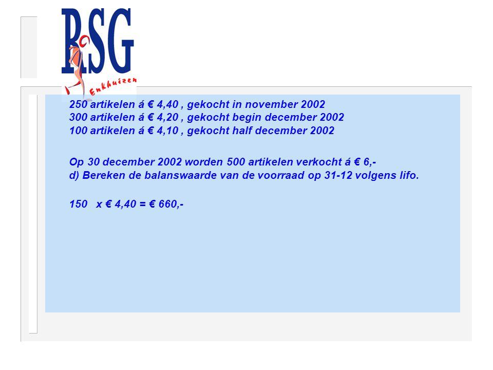 250 artikelen á € 4,40, gekocht in november 2002 300 artikelen á € 4,20, gekocht begin december 2002 100 artikelen á € 4,10, gekocht half december 2002 Op 30 december 2002 worden 500 artikelen verkocht á € 6,- d) Bereken de balanswaarde van de voorraad op 31-12 volgens lifo.