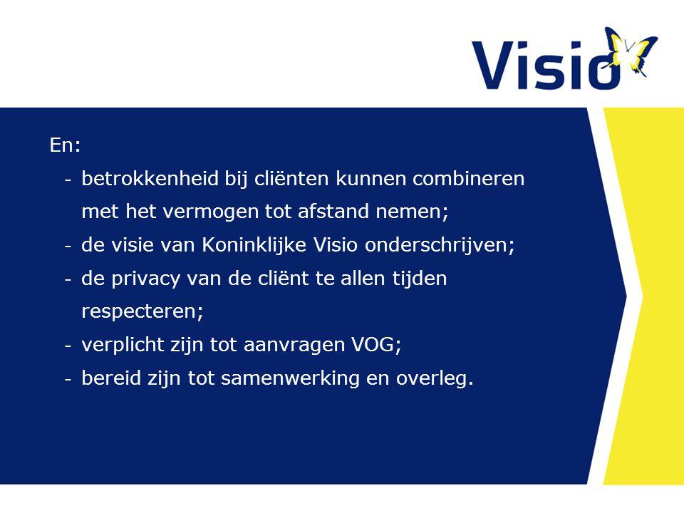 En:  betrokkenheid bij cliënten kunnen combineren met het vermogen tot afstand nemen;  de visie van Koninklijke Visio onderschrijven;  de privacy van de cliënt te allen tijden respecteren;  verplicht zijn tot aanvragen VOG;  bereid zijn tot samenwerking en overleg.