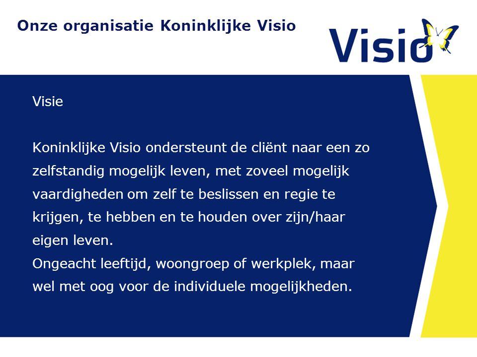 Onze organisatie Koninklijke Visio Visie Koninklijke Visio ondersteunt de cliënt naar een zo zelfstandig mogelijk leven, met zoveel mogelijk vaardigheden om zelf te beslissen en regie te krijgen, te hebben en te houden over zijn/haar eigen leven.