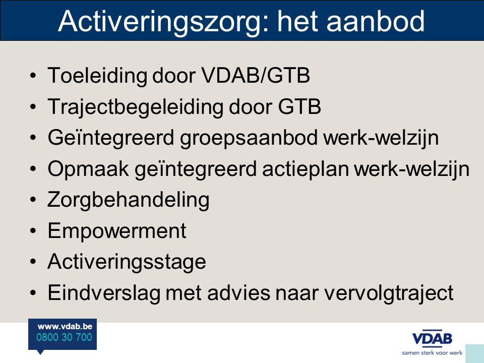 www.vdab.be 0800 30 700 Activeringszorg: het aanbod •Toeleiding door VDAB/GTB •Trajectbegeleiding door GTB •Geïntegreerd groepsaanbod werk-welzijn •Op
