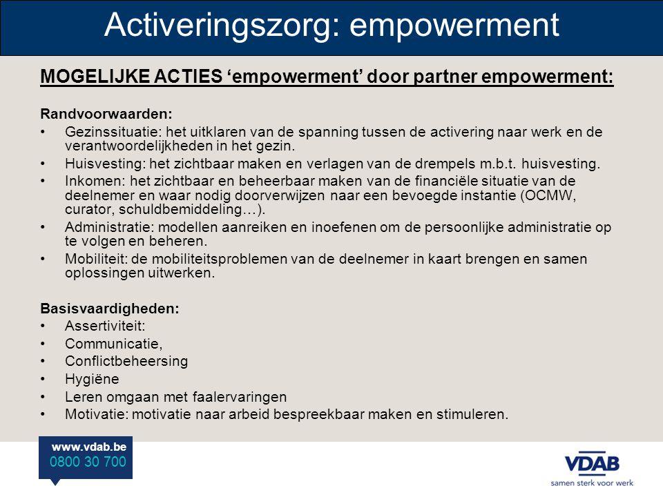 www.vdab.be 0800 30 700 Activeringszorg: empowerment MOGELIJKE ACTIES 'empowerment' door partner empowerment: Randvoorwaarden: •Gezinssituatie: het uitklaren van de spanning tussen de activering naar werk en de verantwoordelijkheden in het gezin.