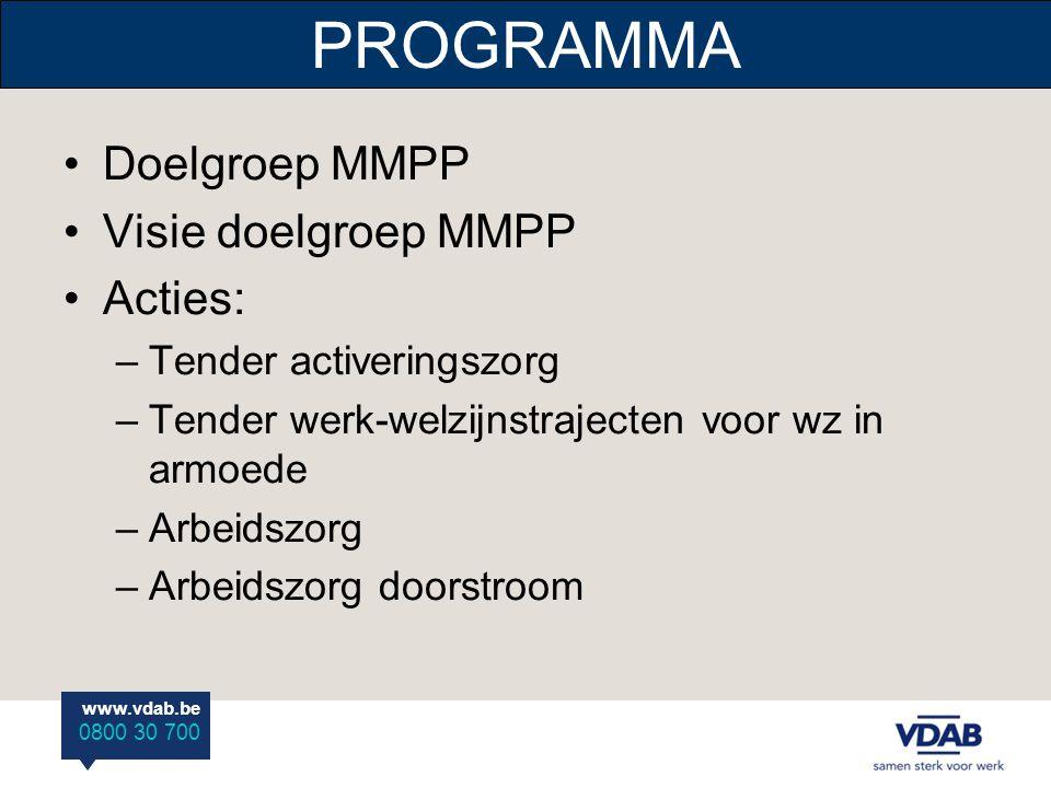 www.vdab.be 0800 30 700 PROGRAMMA •Doelgroep MMPP •Visie doelgroep MMPP •Acties: –Tender activeringszorg –Tender werk-welzijnstrajecten voor wz in armoede –Arbeidszorg –Arbeidszorg doorstroom