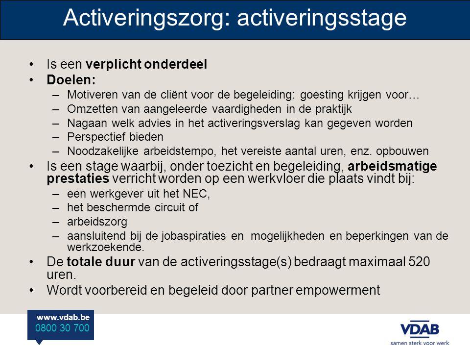 www.vdab.be 0800 30 700 Activeringszorg: activeringsstage •Is een verplicht onderdeel •Doelen: –Motiveren van de cliënt voor de begeleiding: goesting