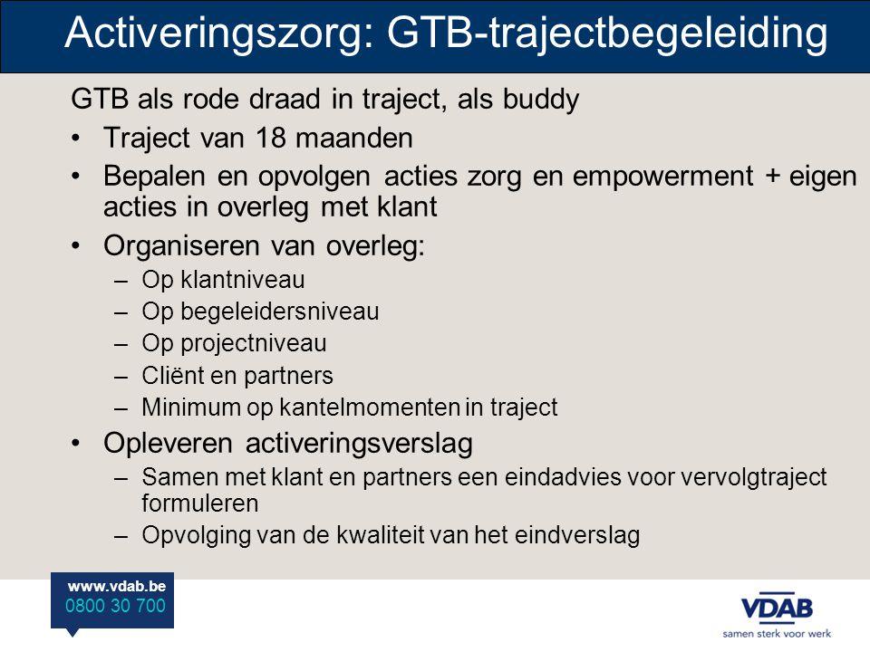 www.vdab.be 0800 30 700 Activeringszorg: GTB-trajectbegeleiding GTB als rode draad in traject, als buddy •Traject van 18 maanden •Bepalen en opvolgen