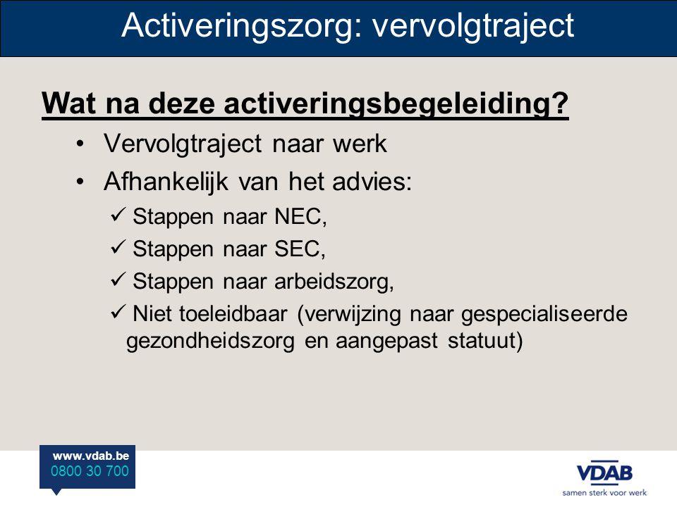 www.vdab.be 0800 30 700 Activeringszorg: vervolgtraject Wat na deze activeringsbegeleiding? • Vervolgtraject naar werk • Afhankelijk van het advies: 
