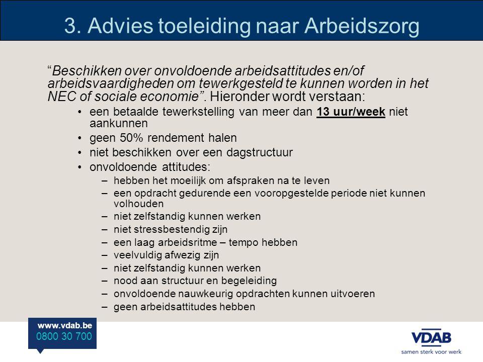 """www.vdab.be 0800 30 700 3. Advies toeleiding naar Arbeidszorg """"Beschikken over onvoldoende arbeidsattitudes en/of arbeidsvaardigheden om tewerkgesteld"""