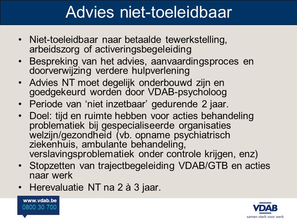 www.vdab.be 0800 30 700 Advies niet-toeleidbaar •Niet-toeleidbaar naar betaalde tewerkstelling, arbeidszorg of activeringsbegeleiding •Bespreking van