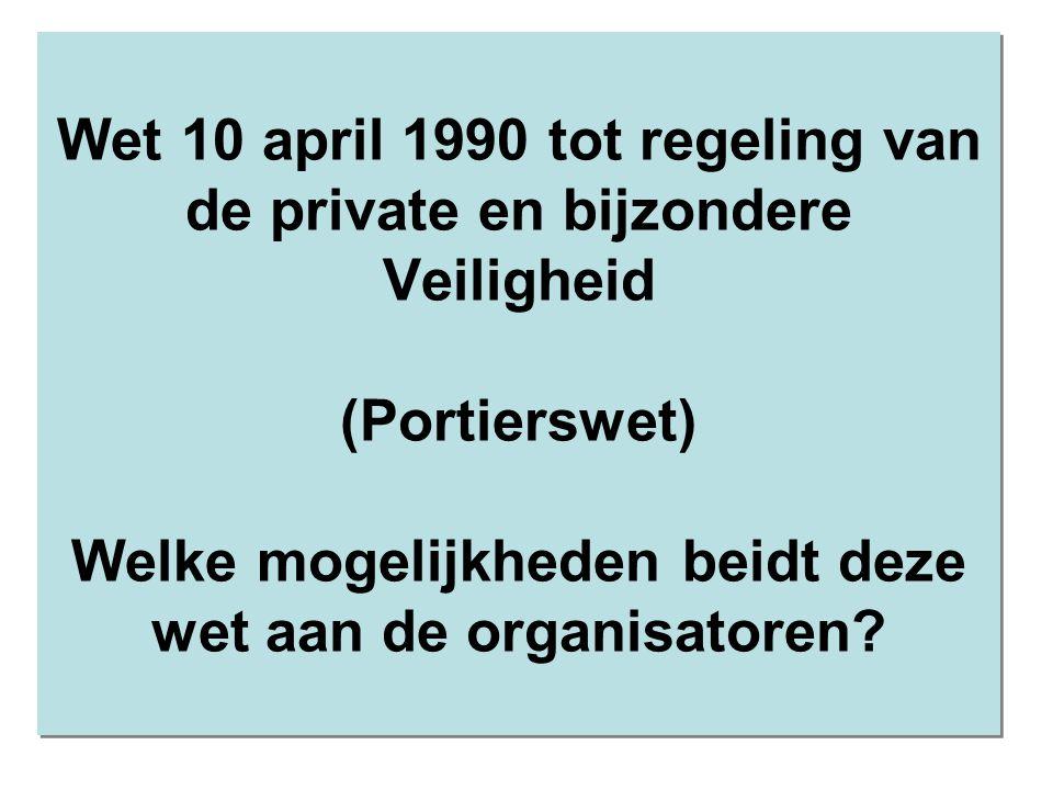 Wet 10 april 1990 tot regeling van de private en bijzondere Veiligheid (Portierswet) Welke mogelijkheden beidt deze wet aan de organisatoren?