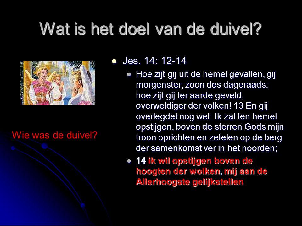 Wat is het doel van de duivel?  Jes. 14: 12-14  Hoe zijt gij uit de hemel gevallen, gij morgenster, zoon des dageraads; hoe zijt gij ter aarde gevel