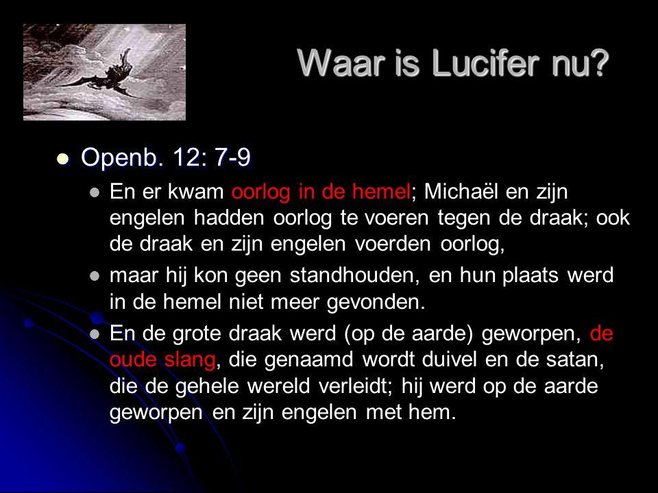 Waar is Lucifer nu? Waar is Lucifer nu?  Openb. 12: 7-9  En er kwam oorlog in de hemel; Michaël en zijn engelen hadden oorlog te voeren tegen de dra