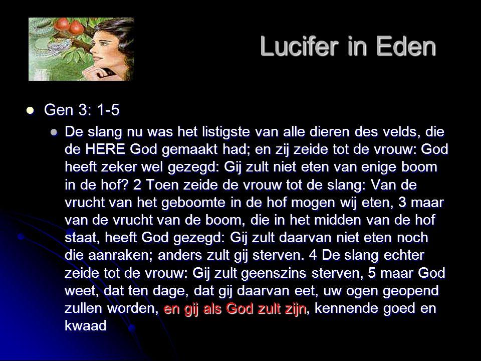 Lucifer in Eden Lucifer in Eden  Gen 3: 1-5 en gij als God zult zijn  De slang nu was het listigste van alle dieren des velds, die de HERE God gemaa